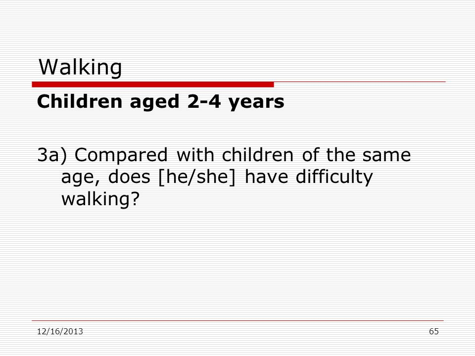 Walking Children aged 2-4 years 3a) Compared with children of the same age, does [he/she] have difficulty walking